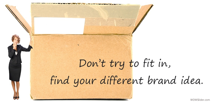 Don't try to fit in, find your different brand idea.