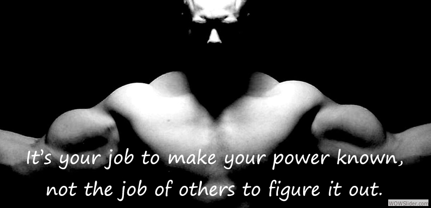 It's your job to make your power known, not the job of others to figure it out.