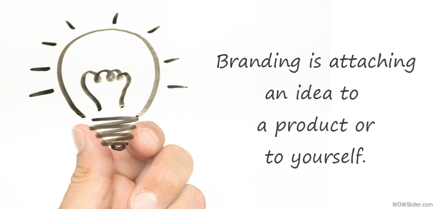 Branding is attaching an idea to a product or yourself.
