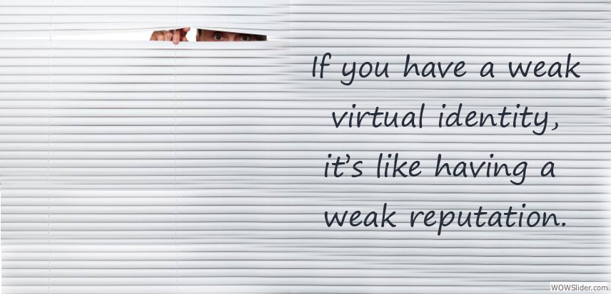 If you have a weak virtual identity, it's like having a weak reputation.