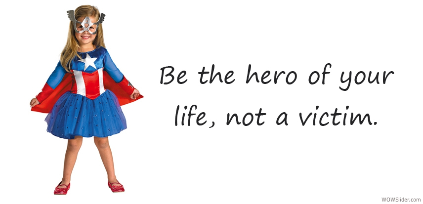 Be the hero of your life, not a victim.