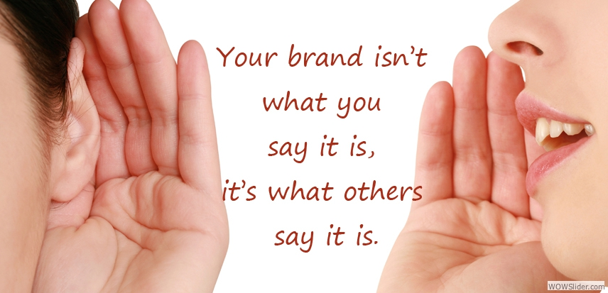 Your brand isn't what you say it is, it's what others say it is.